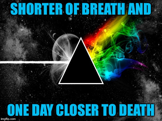 SHORTER OF BREATH AND ONE DAY CLOSER TO DEATH | made w/ Imgflip meme maker