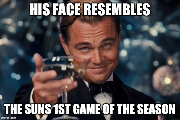 Leonardo Dicaprio Cheers Meme | HIS FACE RESEMBLES THE SUNS 1ST GAME OF THE SEASON | image tagged in memes,leonardo dicaprio cheers | made w/ Imgflip meme maker