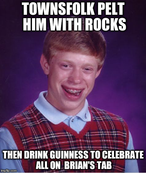 Bad Luck Brian Meme | TOWNSFOLK PELT HIM WITH ROCKS THEN DRINK GUINNESS TO CELEBRATE ALL ON  BRIAN'S TAB | image tagged in memes,bad luck brian | made w/ Imgflip meme maker