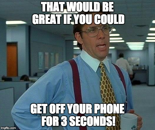 That Would Be Great Meme | THAT WOULD BE GREAT IF YOU COULD GET OFF YOUR PHONE FOR 3 SECONDS! | image tagged in memes,that would be great | made w/ Imgflip meme maker