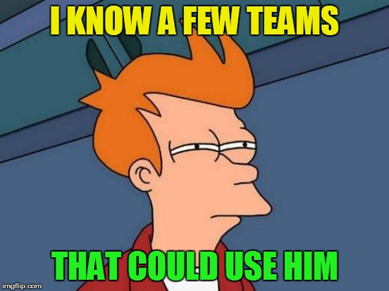 Futurama Fry Meme | I KNOW A FEW TEAMS THAT COULD USE HIM | image tagged in memes,futurama fry | made w/ Imgflip meme maker
