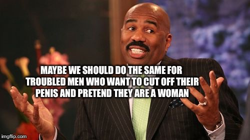 Steve Harvey Meme | MAYBE WE SHOULD DO THE SAME FOR TROUBLED MEN WHO WANT TO CUT OFF THEIR P**IS AND PRETEND THEY ARE A WOMAN | image tagged in memes,steve harvey | made w/ Imgflip meme maker