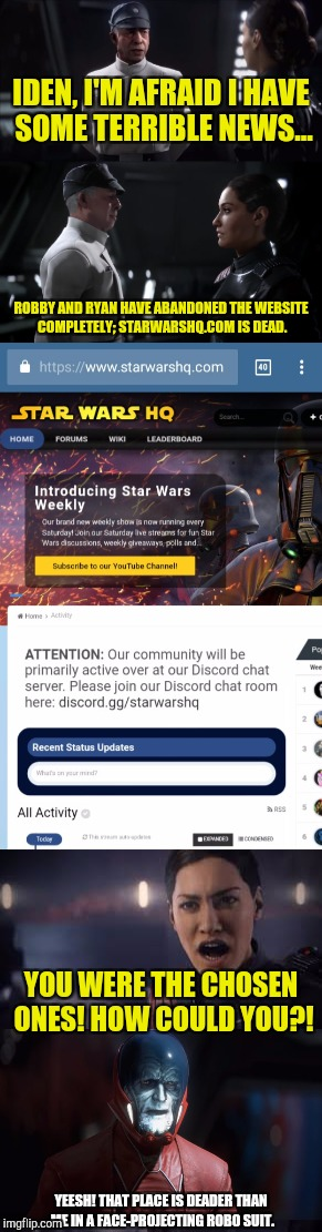 You know a website is down for good when a meme is made about it... | IDEN, I'M AFRAID I HAVE SOME TERRIBLE NEWS... ROBBY AND RYAN HAVE ABANDONED THE WEBSITE COMPLETELY; STARWARSHQ.COM IS DEAD. YOU WERE THE CHO | image tagged in star wars,memes,star wars battlefront ii,the emperor is dead,funny memes | made w/ Imgflip meme maker
