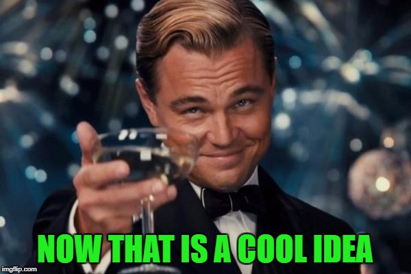 Leonardo Dicaprio Cheers Meme | NOW THAT IS A COOL IDEA | image tagged in memes,leonardo dicaprio cheers | made w/ Imgflip meme maker