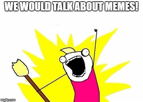 X All The Y Meme | WE WOULD TALK ABOUT MEMES! | image tagged in memes,x all the y | made w/ Imgflip meme maker