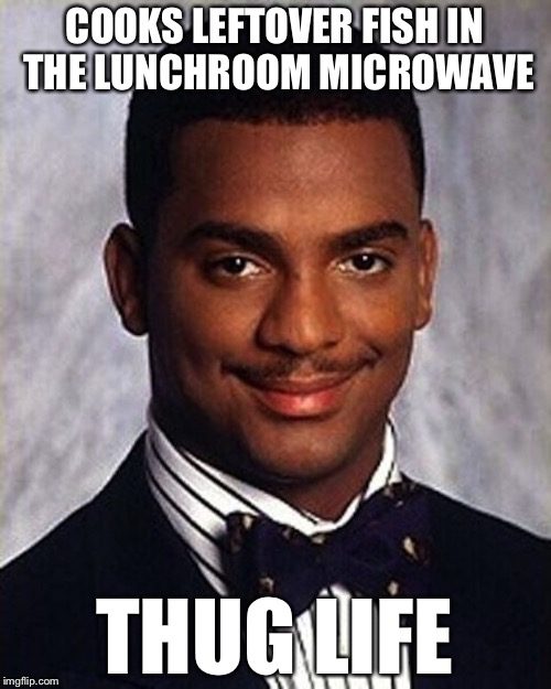 Carlton Banks Thug Life |  COOKS LEFTOVER FISH IN THE LUNCHROOM MICROWAVE; THUG LIFE | image tagged in carlton banks thug life | made w/ Imgflip meme maker