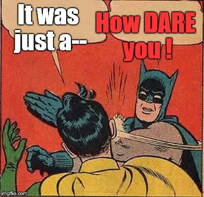 Batman Slapping Robin Meme | It was just a-- How DARE you ! | image tagged in memes,batman slapping robin | made w/ Imgflip meme maker