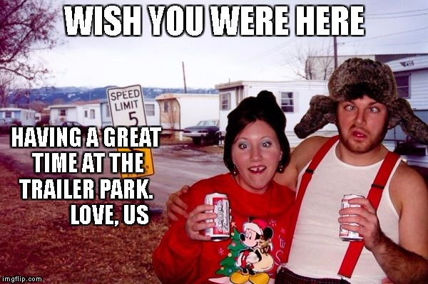 Redneck Post Card | WISH YOU WERE HERE HAVING A GREAT TIME AT THE TRAILER PARK.            LOVE, US | image tagged in dumb and dumber | made w/ Imgflip meme maker
