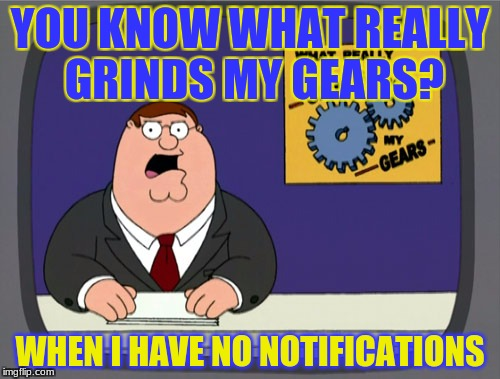 Peter Griffin News | YOU KNOW WHAT REALLY GRINDS MY GEARS? WHEN I HAVE NO NOTIFICATIONS | image tagged in memes,peter griffin news,oh wow are you actually reading these tags,stuff | made w/ Imgflip meme maker