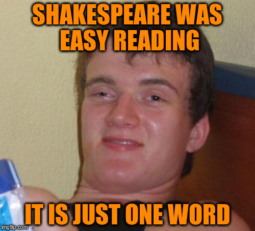 10 Guy Meme | SHAKESPEARE WAS EASY READING IT IS JUST ONE WORD | image tagged in memes,10 guy | made w/ Imgflip meme maker