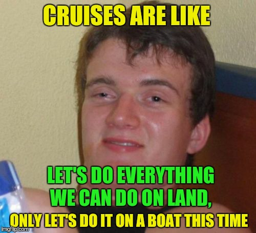 And add the risk of drowning on top of it | CRUISES ARE LIKE LET'S DO EVERYTHING WE CAN DO ON LAND, ONLY LET'S DO IT ON A BOAT THIS TIME | image tagged in memes,10 guy,funny,cruise | made w/ Imgflip meme maker