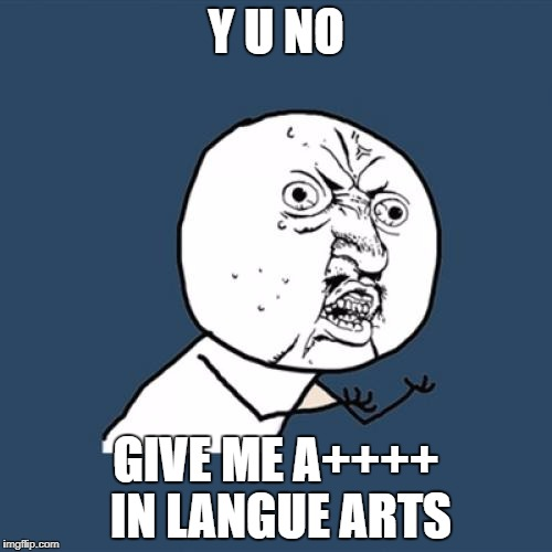 Y U No Meme | Y U NO GIVE ME A++++ IN LANGUE ARTS | image tagged in memes,y u no | made w/ Imgflip meme maker
