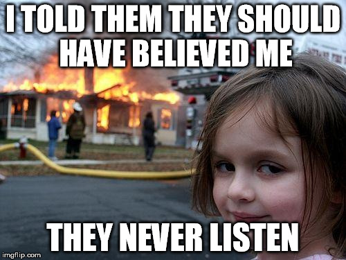 they really should have believed  | I TOLD THEM THEY SHOULD HAVE BELIEVED ME THEY NEVER LISTEN | image tagged in memes,disaster girl | made w/ Imgflip meme maker