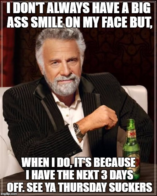 The Most Interesting Man In The World Meme | I DON'T ALWAYS HAVE A BIG ASS SMILE ON MY FACE BUT, WHEN I DO, IT'S BECAUSE I HAVE THE NEXT 3 DAYS OFF. SEE YA THURSDAY SUCKERS | image tagged in memes,the most interesting man in the world | made w/ Imgflip meme maker
