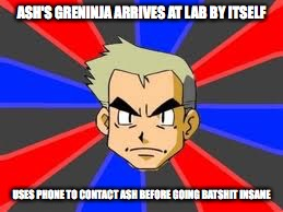 Ash's Greninja at Lab | ASH'S GRENINJA ARRIVES AT LAB BY ITSELF USES PHONE TO CONTACT ASH BEFORE GOING BATSHIT INSANE | image tagged in memes,professor oak,pokemon | made w/ Imgflip meme maker