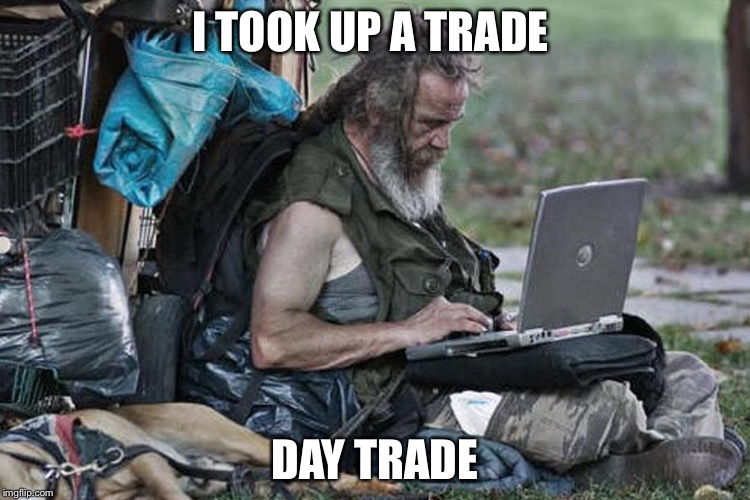 Homless laptop  | I TOOK UP A TRADE DAY TRADE | image tagged in homless laptop | made w/ Imgflip meme maker