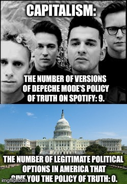 Capitalism Explained |  CAPITALISM:; THE NUMBER OF VERSIONS OF DEPECHE MODE'S POLICY OF TRUTH ON SPOTIFY: 9. THE NUMBER OF LEGITIMATE POLITICAL OPTIONS IN AMERICA THAT GIVE YOU THE POLICY OF TRUTH: 0. | image tagged in funny,memes,depeche mode,funny memes,capitalism,politics | made w/ Imgflip meme maker