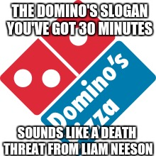 THE DOMINO'S SLOGAN YOU'VE GOT 30 MINUTES SOUNDS LIKE A DEATH THREAT FROM LIAM NEESON | image tagged in dominos | made w/ Imgflip meme maker