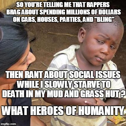 "Third World Skeptical Kid Meme | SO YOU'RE TELLING ME THAT RAPPERS BRAG ABOUT SPENDING MILLIONS OF DOLLARS ON CARS, HOUSES, PARTIES, AND ""BLING"" THEN RANT ABOUT SOCIAL ISSUE 