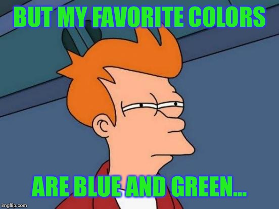 Futurama Fry Meme | BUT MY FAVORITE COLORS ARE BLUE AND GREEN... | image tagged in memes,futurama fry | made w/ Imgflip meme maker