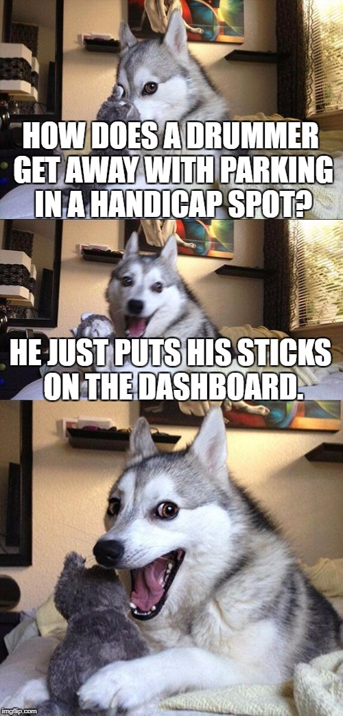 BA-DUM-TSSS | HOW DOES A DRUMMER GET AWAY WITH PARKING IN A HANDICAP SPOT? HE JUST PUTS HIS STICKS ON THE DASHBOARD. | image tagged in memes,bad pun dog,drummer,handicapped parking space | made w/ Imgflip meme maker