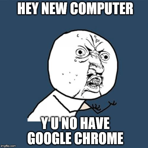 Y U No Meme | HEY NEW COMPUTER Y U NO HAVE GOOGLE CHROME | image tagged in memes,y u no | made w/ Imgflip meme maker