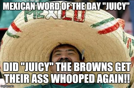 "mexican word of the day | MEXICAN WORD OF THE DAY ""JUICY"" DID ""JUICY"" THE BROWNS GET THEIR ASS WHOOPED AGAIN!! 