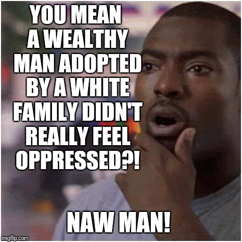 YOU MEAN A WEALTHY MAN ADOPTED BY A WHITE FAMILY DIDN'T REALLY FEEL OPPRESSED?! NAW MAN! | made w/ Imgflip meme maker
