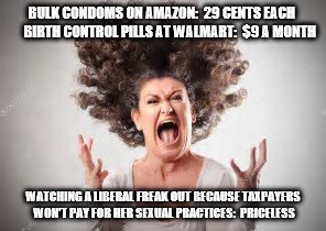 Crazy! | BULK CONDOMS ON AMAZON:  29 CENTS EACH     BIRTH CONTROL PILLS AT WALMART:  $9 A MONTH WATCHING A LIBERAL FREAK OUT BECAUSE TAXPAYERS WON'T | image tagged in crying liberals | made w/ Imgflip meme maker