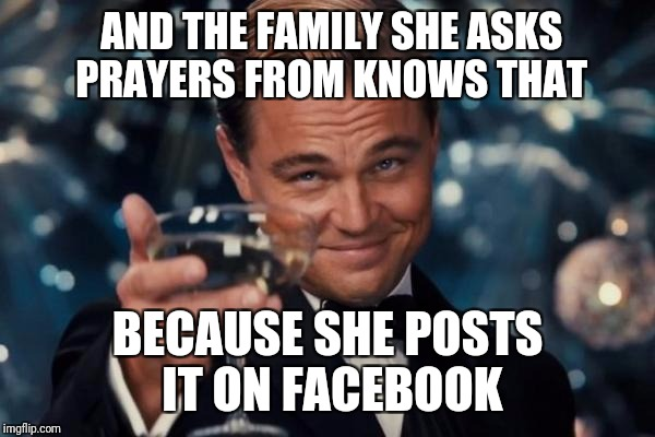 Leonardo Dicaprio Cheers Meme | AND THE FAMILY SHE ASKS PRAYERS FROM KNOWS THAT BECAUSE SHE POSTS IT ON FACEBOOK | image tagged in memes,leonardo dicaprio cheers | made w/ Imgflip meme maker