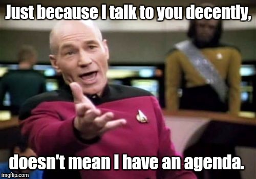 Picard Wtf Meme | Just because I talk to you decently, doesn't mean I have an agenda. | image tagged in memes,picard wtf | made w/ Imgflip meme maker