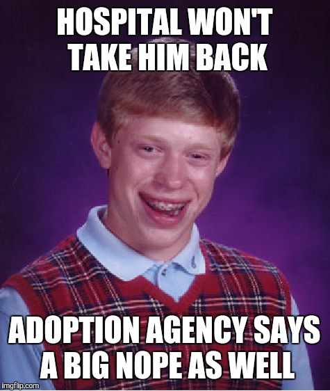 Bad Luck Brian Meme | HOSPITAL WON'T TAKE HIM BACK ADOPTION AGENCY SAYS A BIG NOPE AS WELL | image tagged in memes,bad luck brian | made w/ Imgflip meme maker