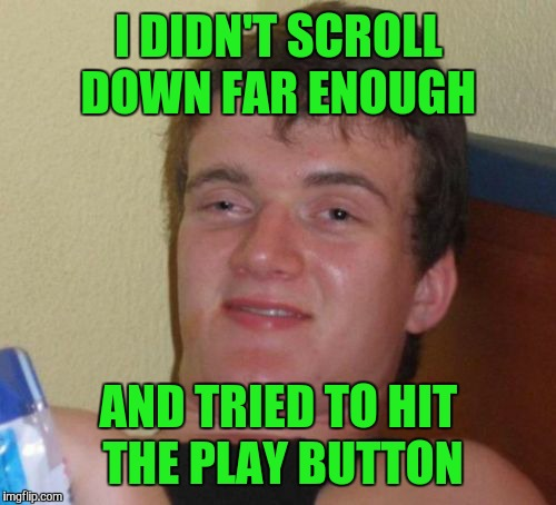 10 Guy Meme | I DIDN'T SCROLL DOWN FAR ENOUGH AND TRIED TO HIT THE PLAY BUTTON | image tagged in memes,10 guy | made w/ Imgflip meme maker