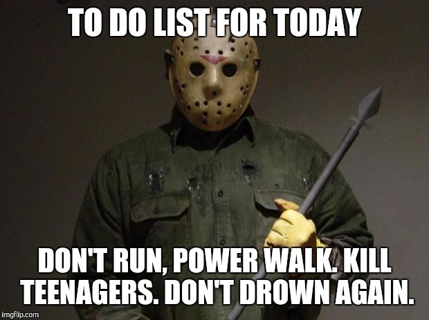 Jason Voorhees | TO DO LIST FOR TODAY DON'T RUN, POWER WALK. KILL TEENAGERS. DON'T DROWN AGAIN. | image tagged in jason voorhees,memes | made w/ Imgflip meme maker