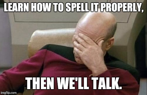 Captain Picard Facepalm Meme | LEARN HOW TO SPELL IT PROPERLY, THEN WE'LL TALK. | image tagged in memes,captain picard facepalm | made w/ Imgflip meme maker