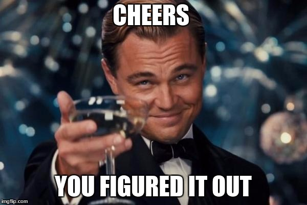 Leonardo Dicaprio Cheers Meme | CHEERS YOU FIGURED IT OUT | image tagged in memes,leonardo dicaprio cheers | made w/ Imgflip meme maker