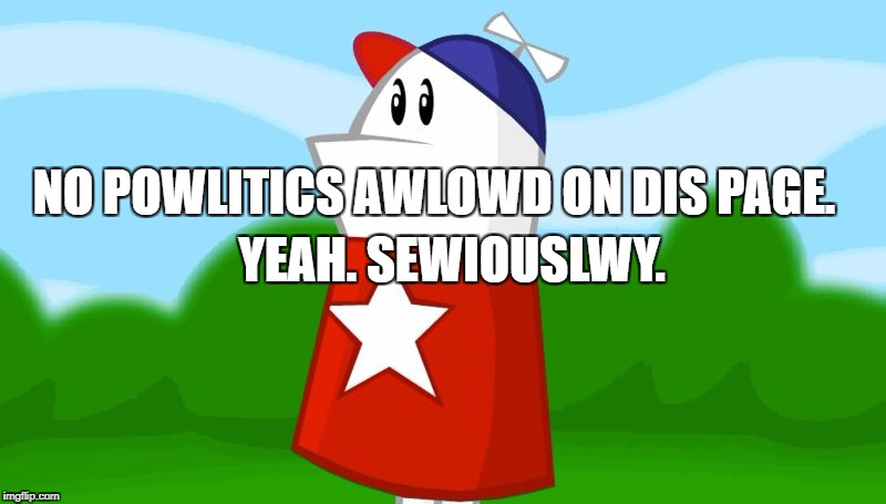 homestar runner: No Powlitics on Dis Page. Yeah. Sewiouslwy. | NO POWLITICS AWLOWD ON DIS PAGE. YEAH. SEWIOUSLWY. | image tagged in politics,facebook problems | made w/ Imgflip meme maker