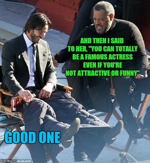 "Laurence Fishburne and Keanu Reeves laughing  | AND THEN I SAID TO HER, ""YOU CAN TOTALLY BE A FAMOUS ACTRESS EVEN IF YOU'RE NOT ATTRACTIVE OR FUNNY"" GOOD ONE 