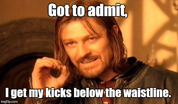 One Does Not Simply Meme | Got to admit, I get my kicks below the waistline. | image tagged in memes,one does not simply | made w/ Imgflip meme maker