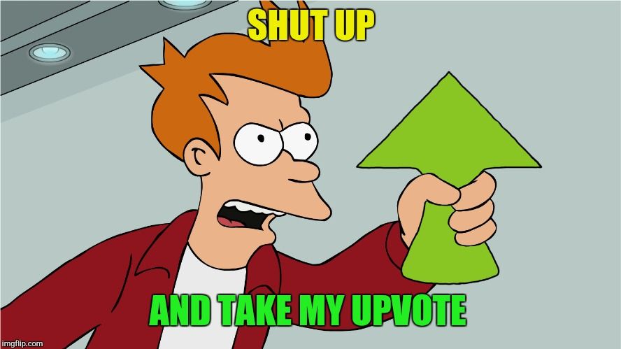 SHUT UP AND TAKE MY UPVOTE | made w/ Imgflip meme maker