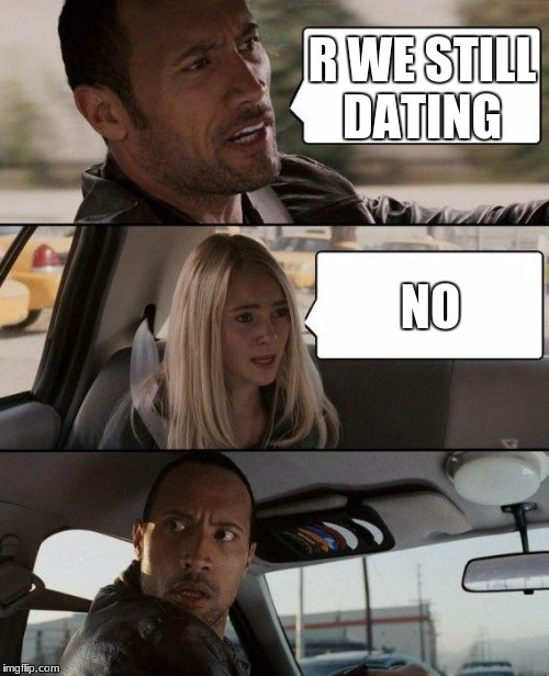 The Rock Driving Meme | R WE STILL DATING NO | image tagged in memes,the rock driving | made w/ Imgflip meme maker