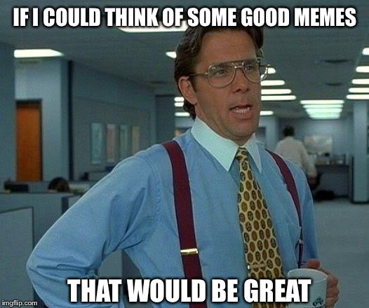 Trying to come up with memes like | IF I COULD THINK OF SOME GOOD MEMES THAT WOULD BE GREAT | image tagged in memes,that would be great | made w/ Imgflip meme maker