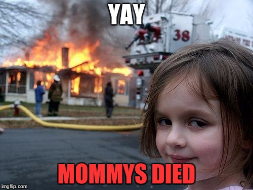 Disaster Girl Meme | YAY MOMMYS DIED | image tagged in memes,disaster girl | made w/ Imgflip meme maker