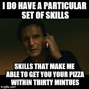 I DO HAVE A PARTICULAR SET OF SKILLS SKILLS THAT MAKE ME ABLE TO GET YOU YOUR PIZZA WITHIN THIRTY MINTUES | made w/ Imgflip meme maker