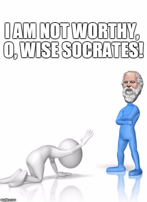 I AM NOT WORTHY, O, WISE SOCRATES! | made w/ Imgflip meme maker