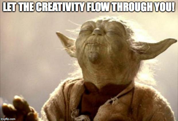 yoda smell | LET THE CREATIVITY FLOW THROUGH YOU! | image tagged in yoda smell | made w/ Imgflip meme maker