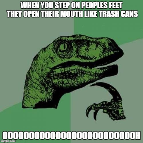 Philosoraptor Meme | WHEN YOU STEP ON PEOPLES FEET THEY OPEN THEIR MOUTH LIKE TRASH CANS OOOOOOOOOOOOOOOOOOOOOOOOOH | image tagged in memes,philosoraptor | made w/ Imgflip meme maker