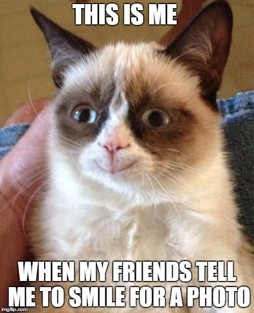 Grumpy Cat Happy Meme | THIS IS ME WHEN MY FRIENDS TELL ME TO SMILE FOR A PHOTO | image tagged in memes,grumpy cat happy,grumpy cat | made w/ Imgflip meme maker