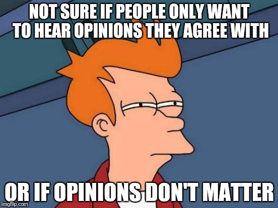 Futurama Fry Meme | NOT SURE IF PEOPLE ONLY WANT TO HEAR OPINIONS THEY AGREE WITH OR IF OPINIONS DON'T MATTER | image tagged in memes,futurama fry | made w/ Imgflip meme maker