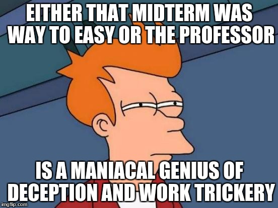 Futurama Fry Meme | EITHER THAT MIDTERM WAS WAY TO EASY OR THE PROFESSOR IS A MANIACAL GENIUS OF DECEPTION AND WORK TRICKERY | image tagged in memes,futurama fry | made w/ Imgflip meme maker